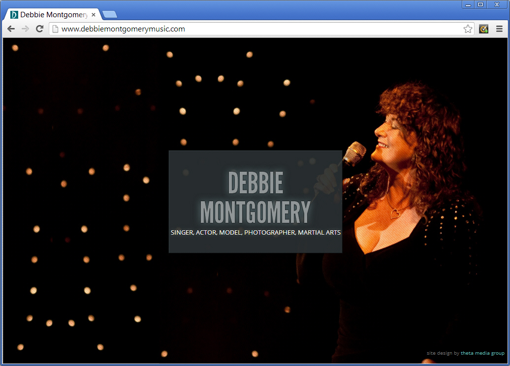 "Debbie Montgomery is a cabaret singer as well as an actress, photographer and martial arts expert! Our approach for her site was to let pictures and videos do the talking so visit <a href=""http://debbiemontgomerymusic.com"" target=""_blank"">debbiemontgomerymusic.com</a> and you'll see what we mean."