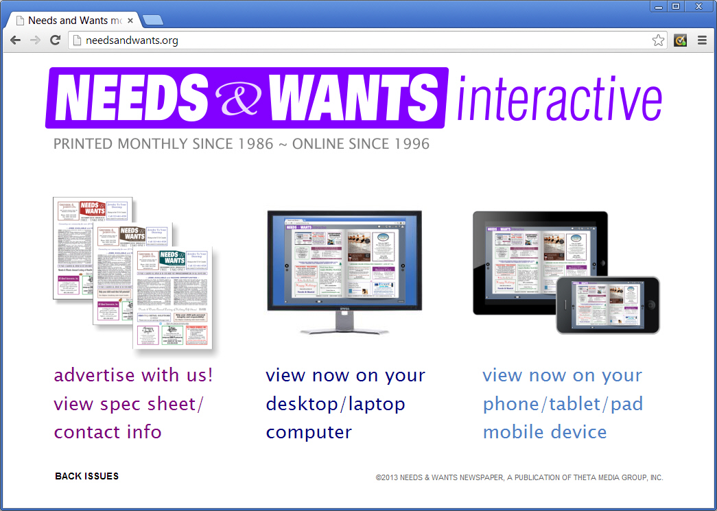 "Needs & Wants is a free monthly 12-page circular that we've been typesetting since 1986. We brought this paper into the internet age with a web edition some years back, and then added full interactivity with links, video and zoom controls. But with phones and pads becoming more prevalant, it was time for a redesign. Visit <a href=""http://needsandwants.org"" target=""_blank"">needsandwants.org</a> and take a look at the interactive online version of this print publication."